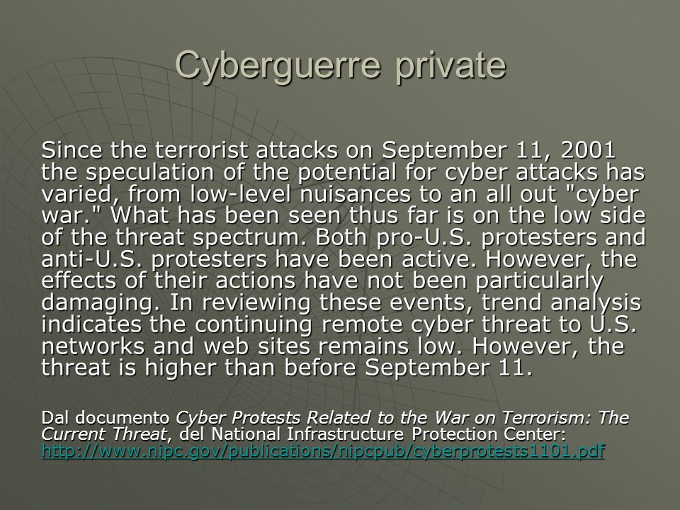 Cyberguerre private Since the terrorist attacks on September 11, 2001 the speculation of the potential for cyber attacks has varied, from low-level nuisances to an all out cyber war. What has been seen thus far is on the low side of the threat spectrum.