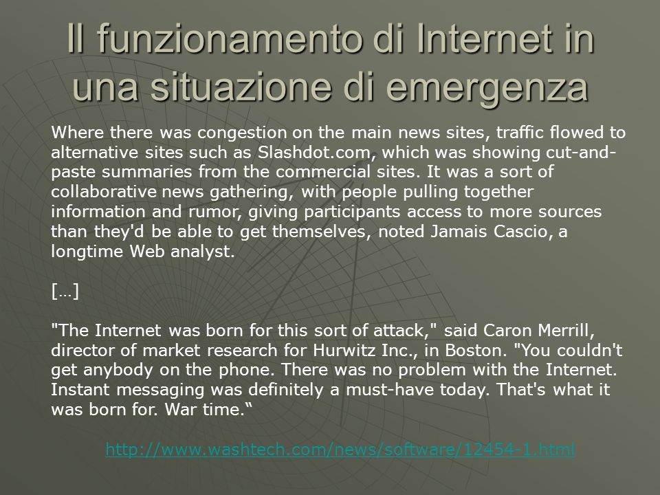 Il funzionamento di Internet in una situazione di emergenza Where there was congestion on the main news sites, traffic flowed to alternative sites such as Slashdot.com, which was showing cut-and- paste summaries from the commercial sites.