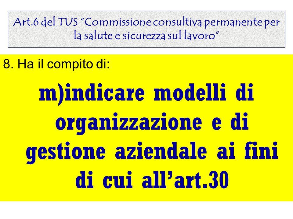 Art.6 del TUS Commissione consultiva permanente per la salute e sicurezza sul lavoro 8. Ha il compito di: m)indicare modelli di organizzazione e di ge