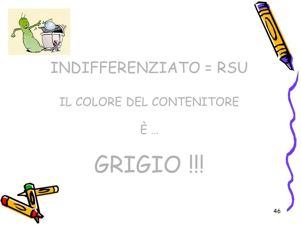 46 INDIFFERENZIATO = RSU IL COLORE DEL CONTENITORE È … GRIGIO !!!