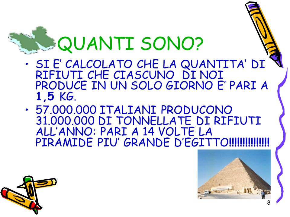 8 QUANTI SONO? SI E CALCOLATO CHE LA QUANTITA DI RIFIUTI CHE CIASCUNO DI NOI PRODUCE IN UN SOLO GIORNO E PARI A 1,5 KG. 57.000.000 ITALIANI PRODUCONO