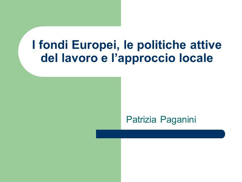 I fondi Europei, le politiche attive del lavoro e lapproccio locale Patrizia Paganini
