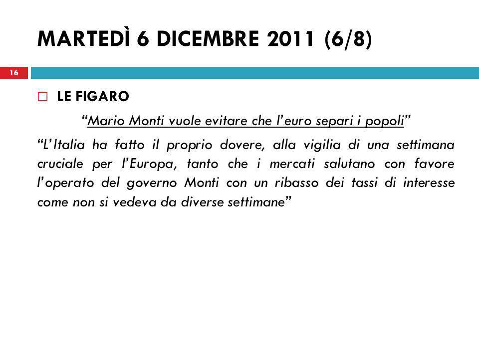 MARTEDÌ 6 DICEMBRE 2011 (6/8) LE FIGARO Mario Monti vuole evitare che leuro separi i popoli LItalia ha fatto il proprio dovere, alla vigilia di una se
