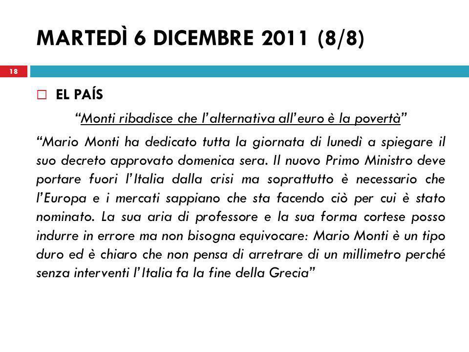 MARTEDÌ 6 DICEMBRE 2011 (8/8) EL PAÍS Monti ribadisce che lalternativa alleuro è la povertà Mario Monti ha dedicato tutta la giornata di lunedì a spie