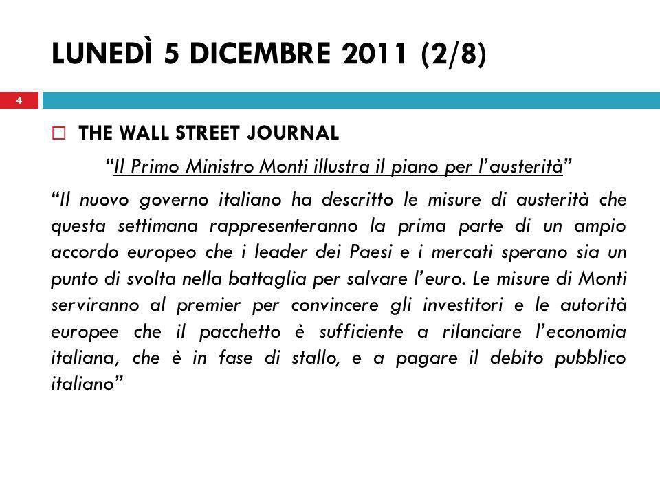 MARTEDÌ 6 DICEMBRE 2011 (5/8) LES ECHOS Italia: i mercati ben accolgono il piano di austerità di Monti I mercati hanno accolto con grande entusiasmo le riforme intraprese dal Presidente del Consiglio italiano per quanto concerne la quantità (30 miliardi di euro in due anni), la dimensione strutturale (il sistema pensionistico è stato rivisto integralmente) e lequità (i sacrifici toccano tutta la popolazione e le imprese sono avvantaggiate).