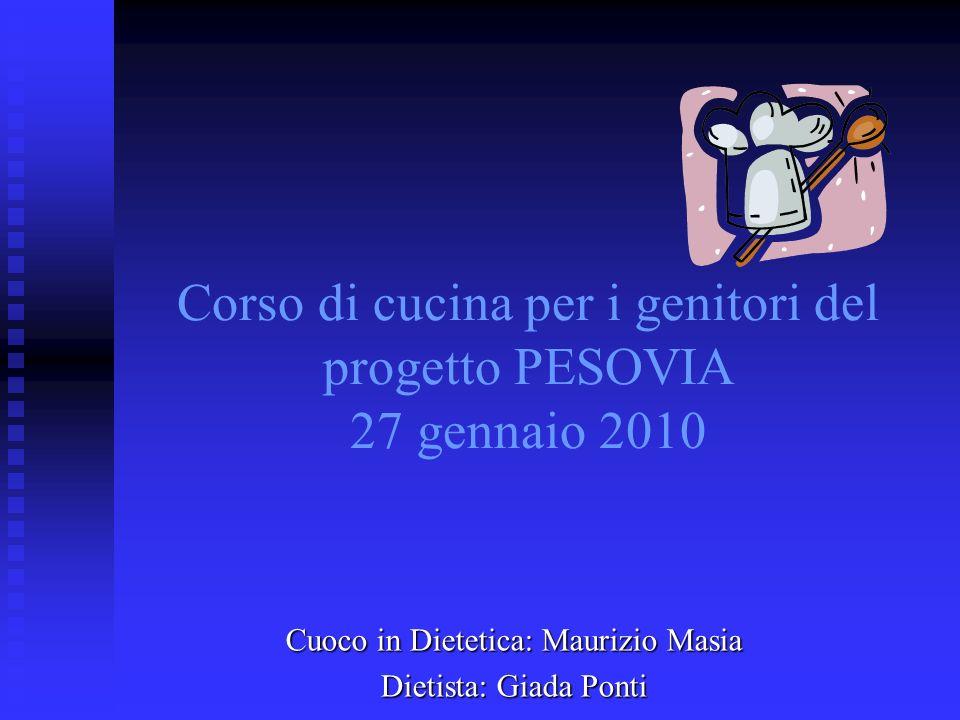Corso di cucina per i genitori del progetto PESOVIA 27 gennaio 2010 Cuoco in Dietetica: Maurizio Masia Dietista: Giada Ponti