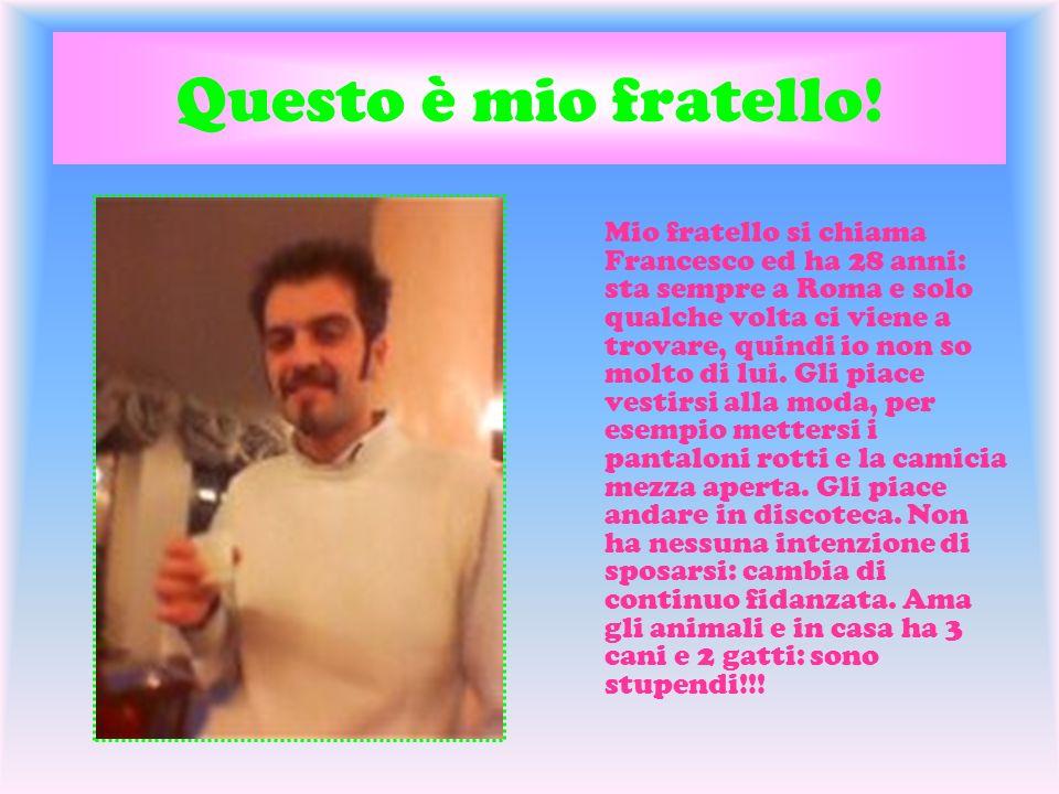 Questo è mio fratello! Mio fratello si chiama Francesco ed ha 28 anni: sta sempre a Roma e solo qualche volta ci viene a trovare, quindi io non so mol