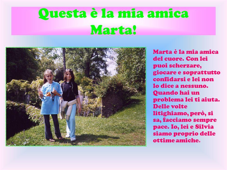 Questa è la mia amica Marta! Marta è la mia amica del cuore. Con lei puoi scherzare, giocare e soprattutto confidarsi e lei non lo dice a nessuno. Qua