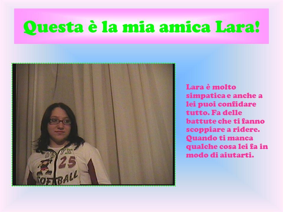 Questa è la mia amica Lara! Lara è molto simpatica e anche a lei puoi confidare tutto. Fa delle battute che ti fanno scoppiare a ridere. Quando ti man
