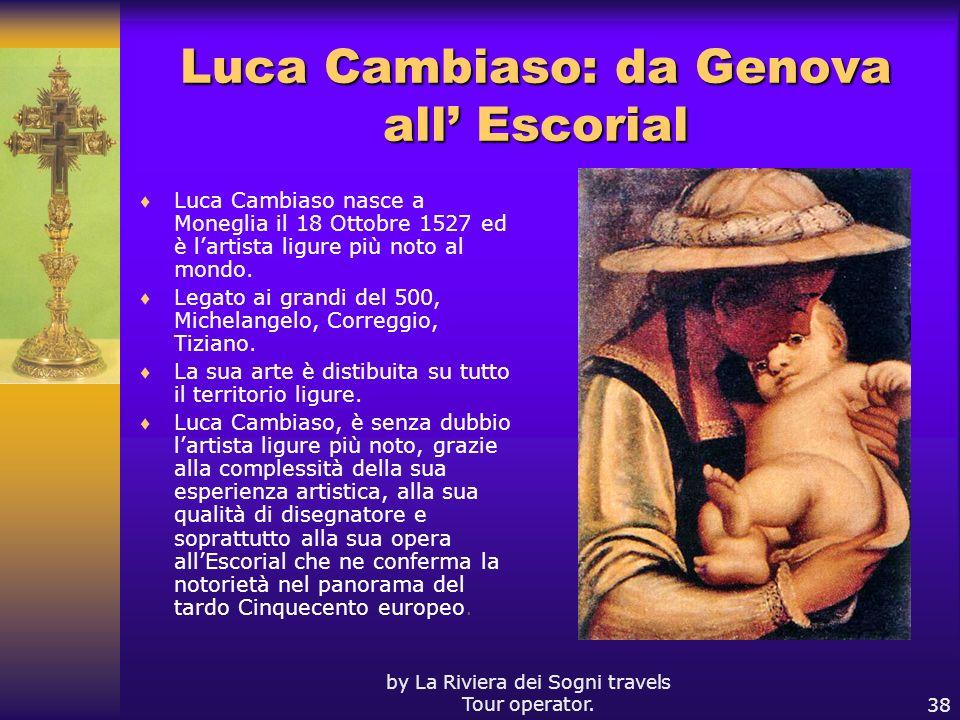 by La Riviera dei Sogni travels Tour operator.38 Luca Cambiaso: da Genova all Escorial Luca Cambiaso nasce a Moneglia il 18 Ottobre 1527 ed è lartista