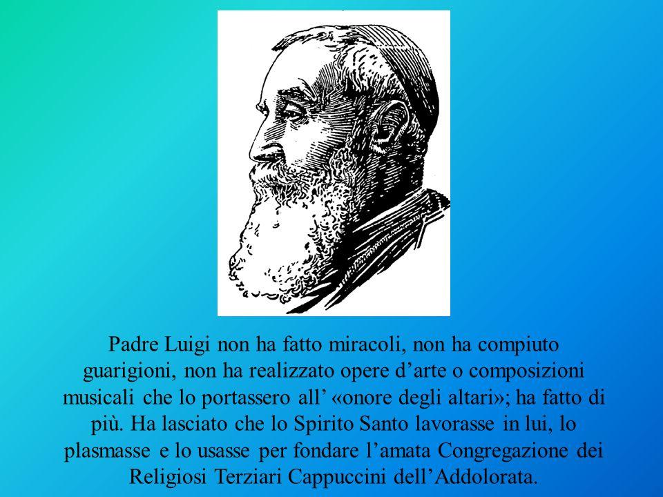 Padre Luigi non ha fatto miracoli, non ha compiuto guarigioni, non ha realizzato opere darte o composizioni musicali che lo portassero all «onore degl