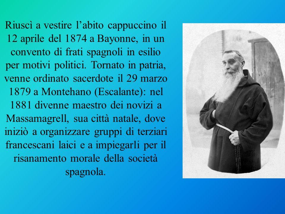 Riuscì a vestire labito cappuccino il 12 aprile del 1874 a Bayonne, in un convento di frati spagnoli in esilio per motivi politici. Tornato in patria,