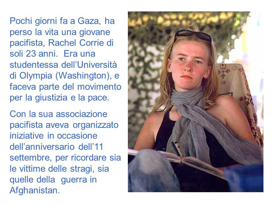 Pochi giorni fa a Gaza, ha perso la vita una giovane pacifista, Rachel Corrie di soli 23 anni. Era una studentessa dellUniversità di Olympia (Washingt