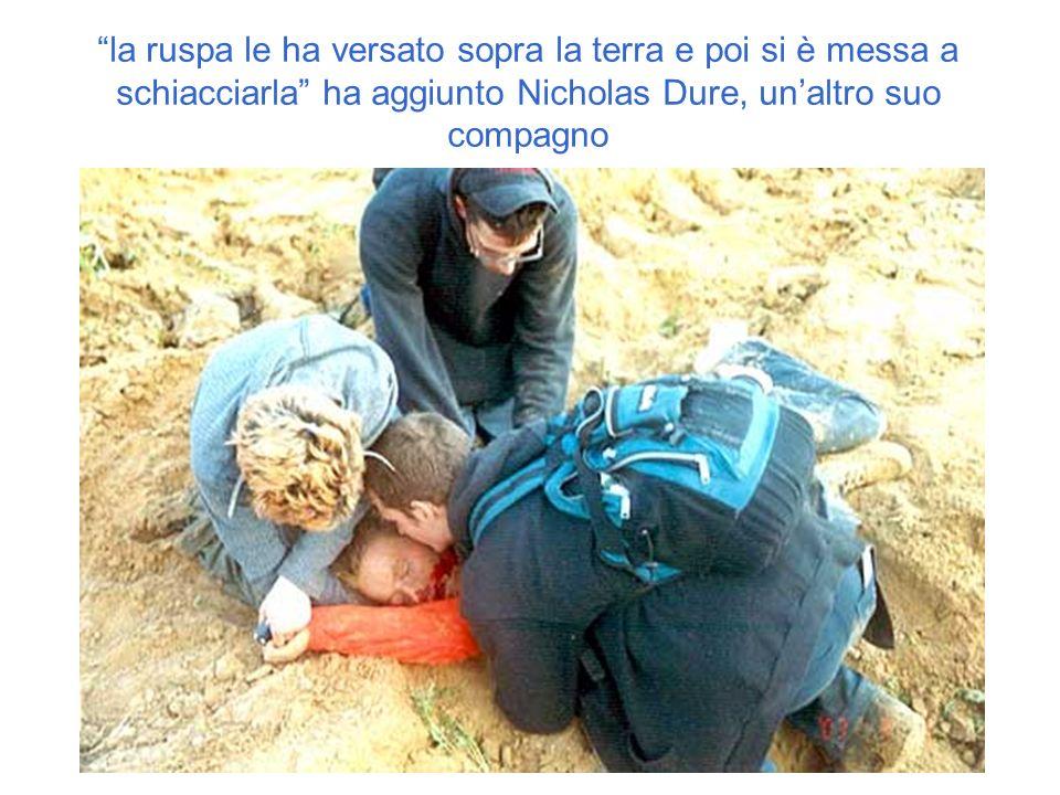 la ruspa le ha versato sopra la terra e poi si è messa a schiacciarla ha aggiunto Nicholas Dure, unaltro suo compagno