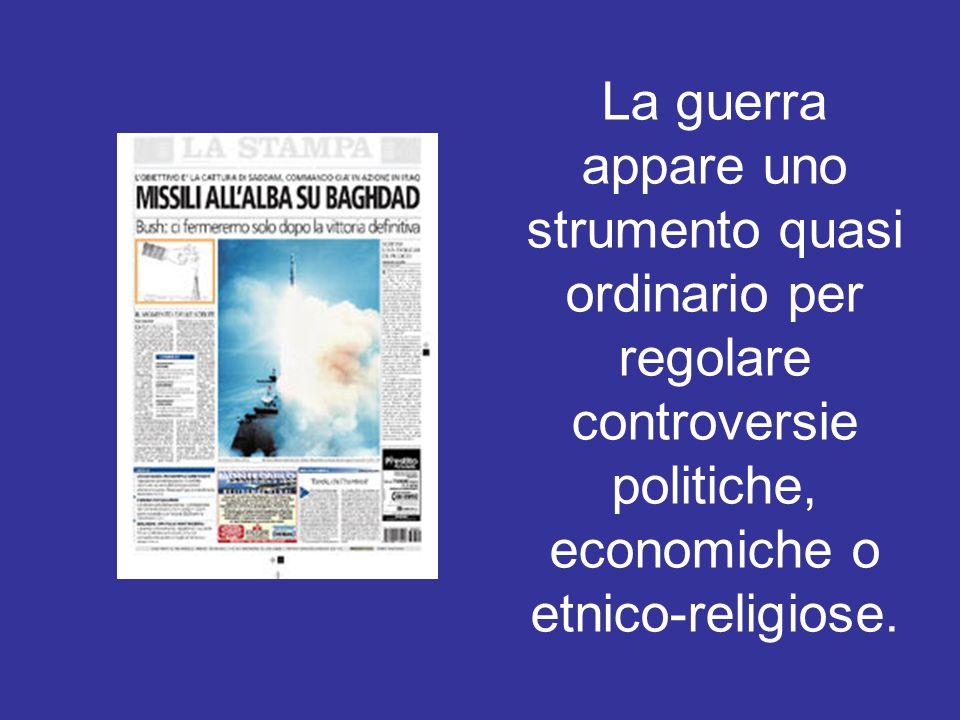 La guerra appare uno strumento quasi ordinario per regolare controversie politiche, economiche o etnico-religiose.