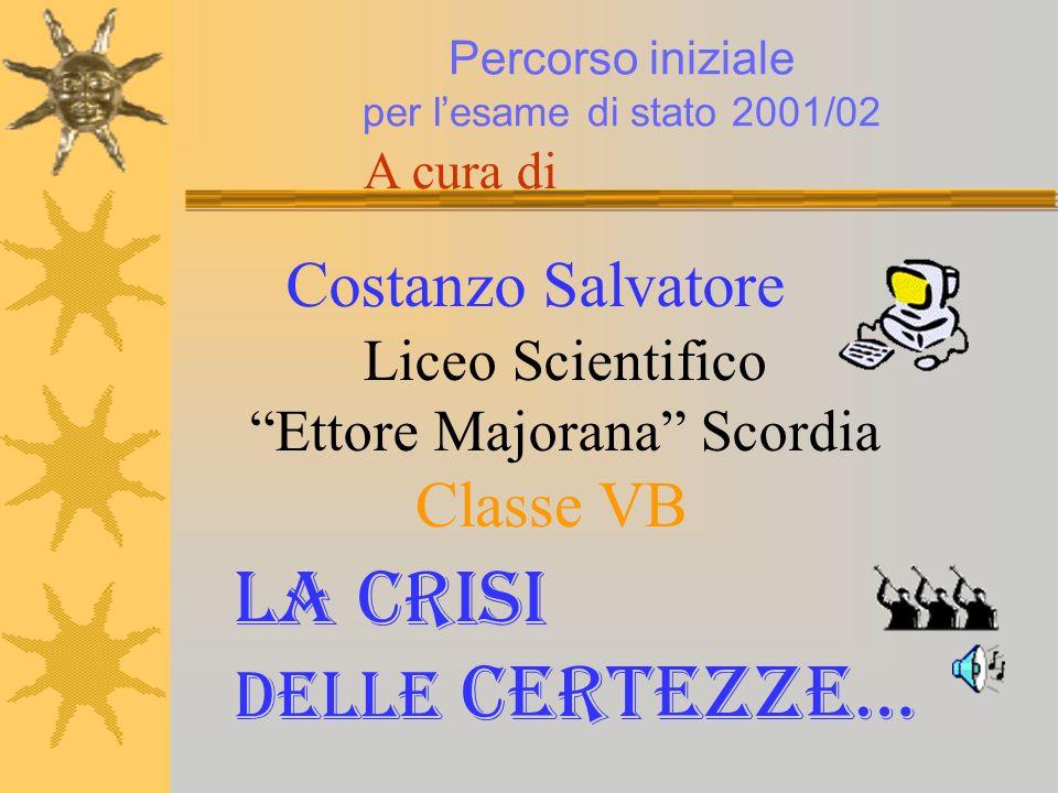 Costanzo Salvatore A cura di Percorso iniziale per lesame di stato 2001/02 Liceo Scientifico Ettore Majorana Scordia Classe VB La crisi delle certezze…