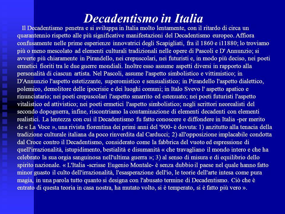 Il Decadentismo penetra e si sviluppa in Italia molto lentamente, con il ritardo di circa un quarantennio rispetto alle più significative manifestazioni del Decadentismo europeo.