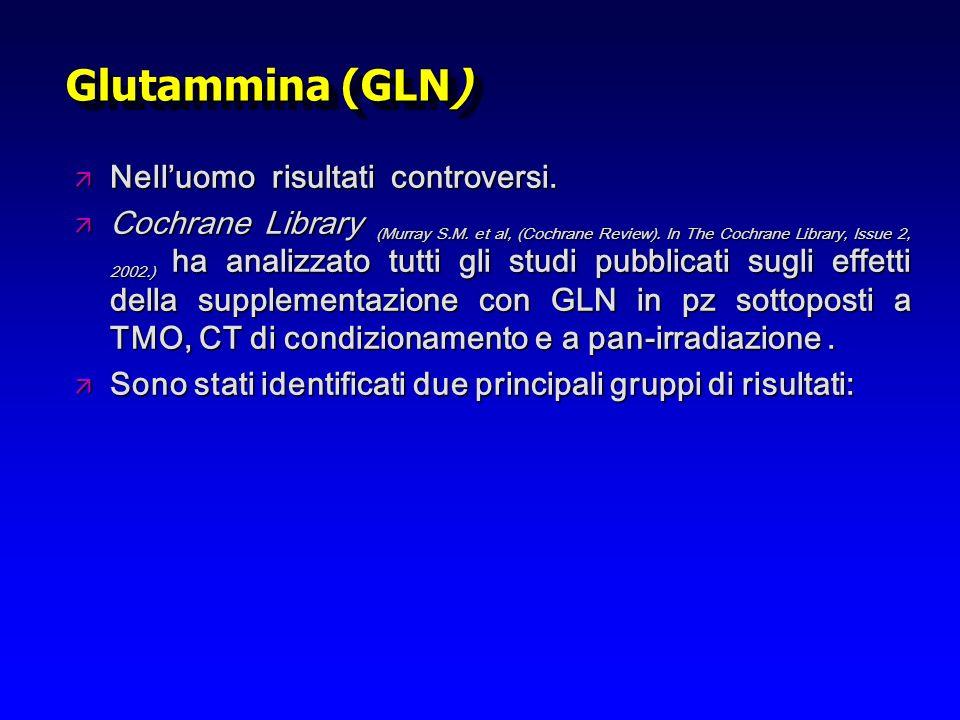 Glutammina (GLN) ä Nelluomo risultati controversi. ä Cochrane Library (Murray S.M. et al, (Cochrane Review). In The Cochrane Library, Issue 2, 2002.)