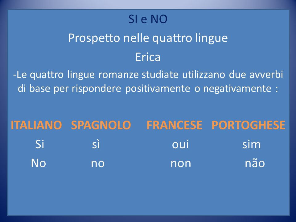 SI e NO Prospetto nelle quattro lingue Erica -Le quattro lingue romanze studiate utilizzano due avverbi di base per rispondere positivamente o negativ