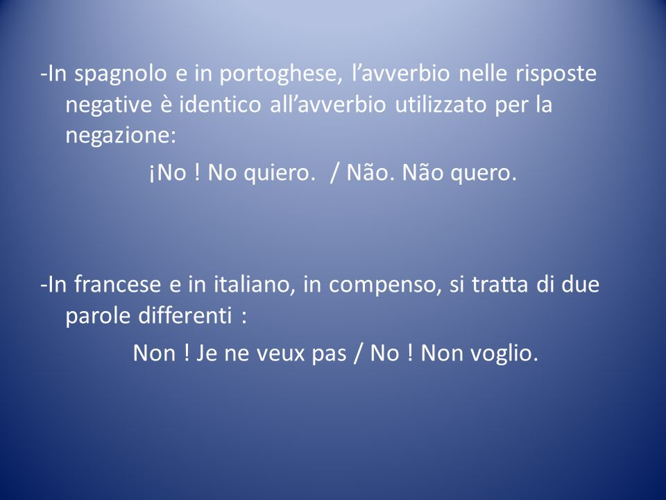 -In spagnolo e in portoghese, lavverbio nelle risposte negative è identico allavverbio utilizzato per la negazione: ¡No ! No quiero. / Não. Não quero.