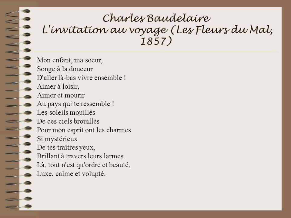 Charles Baudelaire L'invitation au voyage (Les Fleurs du Mal, 1857) Mon enfant, ma soeur, Songe à la douceur D'aller là-bas vivre ensemble ! Aimer à l