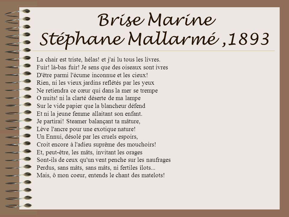 Brise Marine Stéphane Mallarmé,1893 La chair est triste, hélas! et j'ai lu tous les livres. Fuir! là-bas fuir! Je sens que des oiseaux sont ivres D'êt