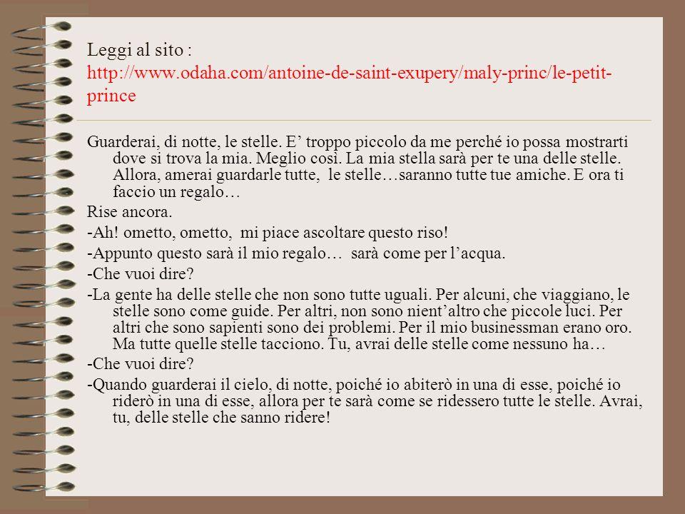 Leggi al sito : http://www.odaha.com/antoine-de-saint-exupery/maly-princ/le-petit- prince Guarderai, di notte, le stelle. E troppo piccolo da me perch