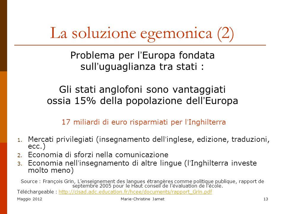 Maggio 2012Marie-Christine Jamet13 La soluzione egemonica (2) Problema per l Europa fondata sull uguaglianza tra stati : Gli stati anglofoni sono vant