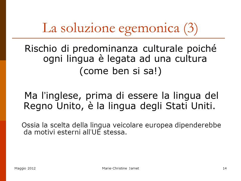 Maggio 2012Marie-Christine Jamet14 La soluzione egemonica (3) Rischio di predominanza culturale poiché ogni lingua è legata ad una cultura (come ben s