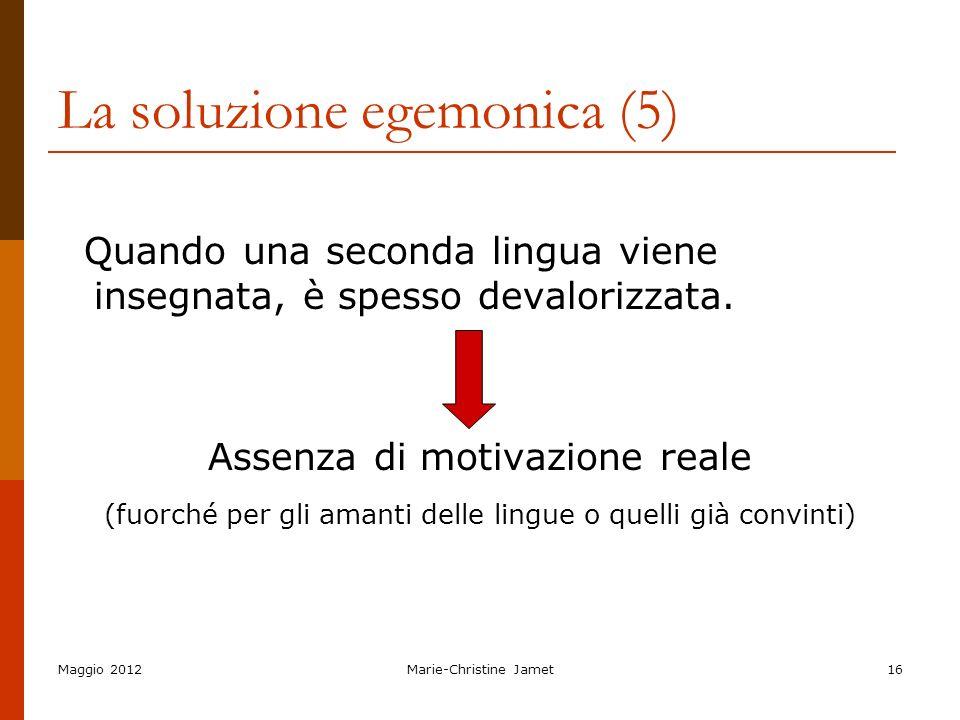 Maggio 2012Marie-Christine Jamet16 La soluzione egemonica (5) Quando una seconda lingua viene insegnata, è spesso devalorizzata. Assenza di motivazion