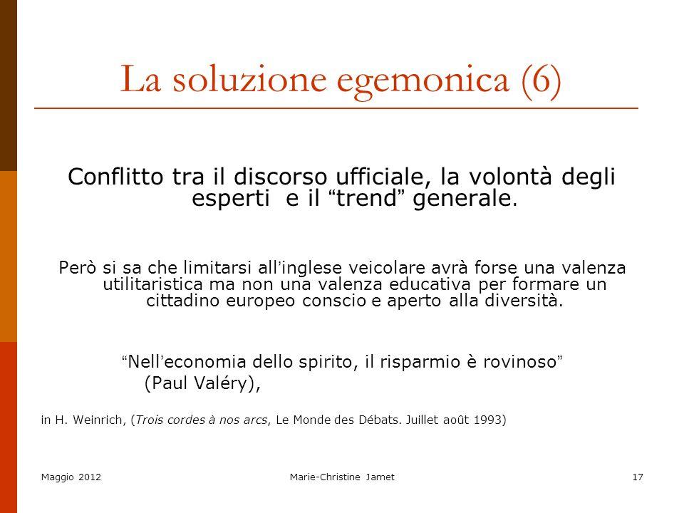 Maggio 2012Marie-Christine Jamet17 La soluzione egemonica (6) Conflitto tra il discorso ufficiale, la volontà degli esperti e il trend generale. Però