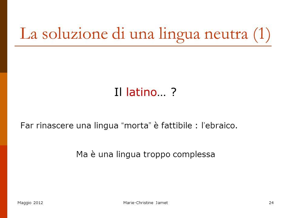 Maggio 2012Marie-Christine Jamet24 La soluzione di una lingua neutra (1) Il latino… ? Far rinascere una lingua morta è fattibile : l ebraico. Ma è una