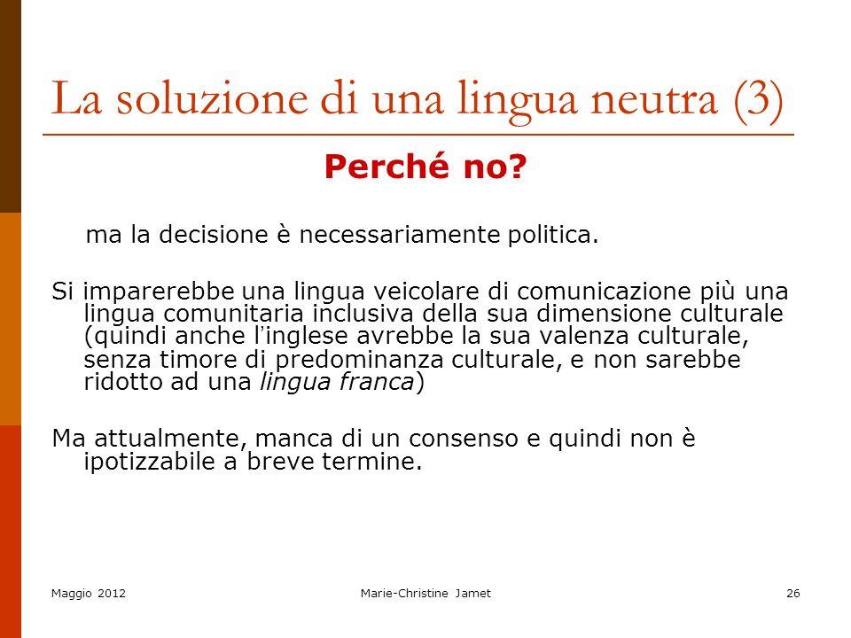 Maggio 2012Marie-Christine Jamet26 La soluzione di una lingua neutra (3) Perché no? ma la decisione è necessariamente politica. Si imparerebbe una lin