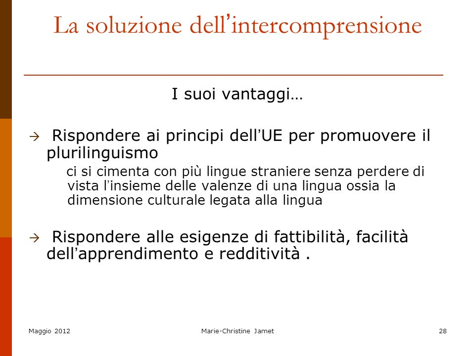 Maggio 2012Marie-Christine Jamet28 La soluzione dell intercomprensione I suoi vantaggi… Rispondere ai principi dell UE per promuovere il plurilinguism