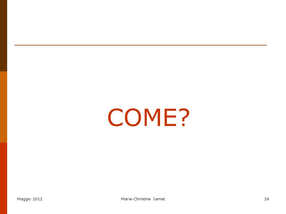 Maggio 2012Marie-Christine Jamet29 COME?