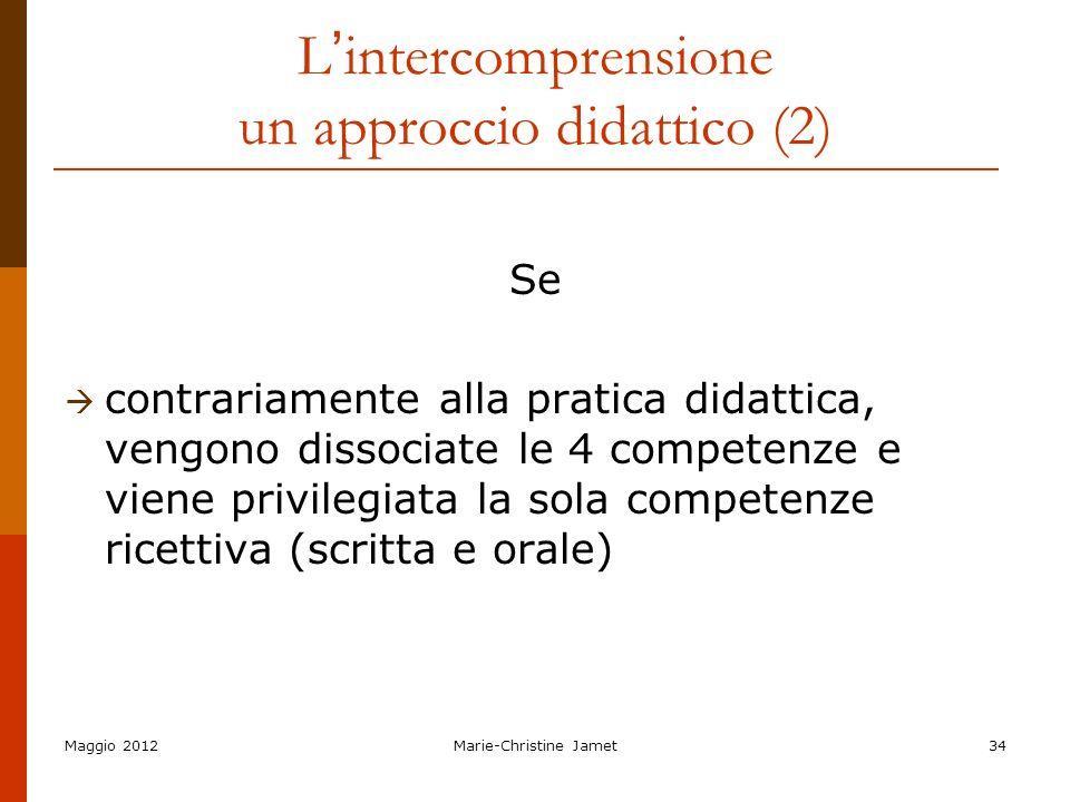 Maggio 2012Marie-Christine Jamet34 L intercomprensione un approccio didattico (2) Se contrariamente alla pratica didattica, vengono dissociate le 4 co