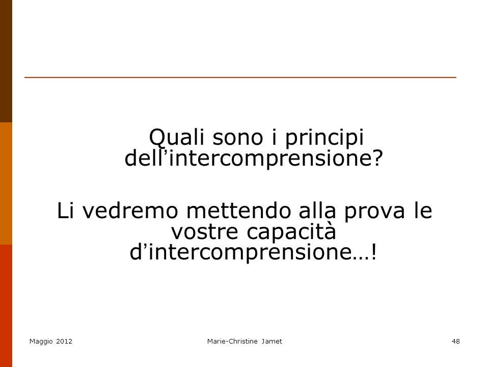 Maggio 2012Marie-Christine Jamet48 Quali sono i principi dell intercomprensione? Li vedremo mettendo alla prova le vostre capacità d intercomprensione