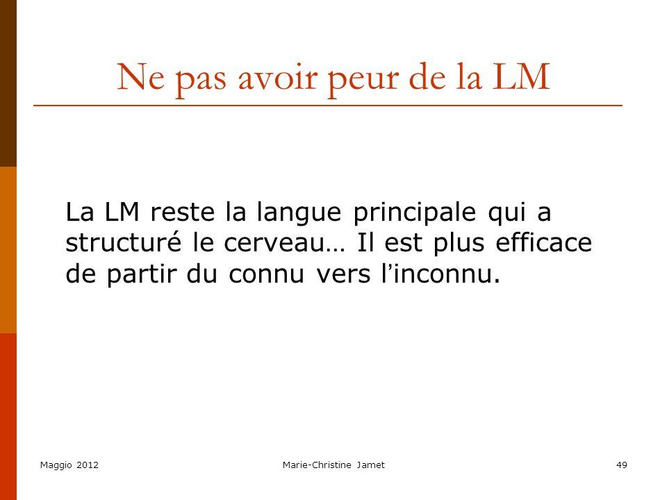 Maggio 2012Marie-Christine Jamet49 Ne pas avoir peur de la LM La LM reste la langue principale qui a structuré le cerveau… Il est plus efficace de par