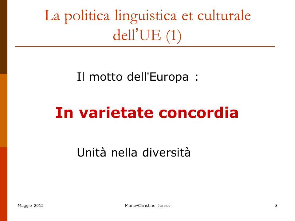 Maggio 2012Marie-Christine Jamet5 La politica linguistica et culturale dell UE (1) Il motto dell Europa : In varietate concordia Unità nella diversità