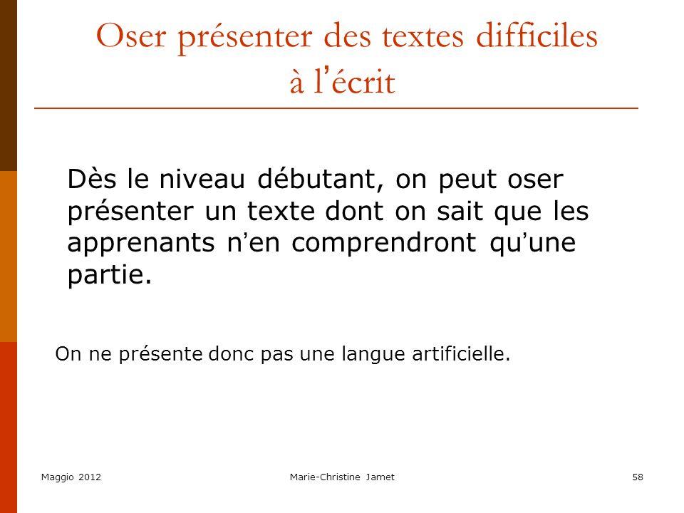 Maggio 2012Marie-Christine Jamet58 Oser présenter des textes difficiles à l écrit Dès le niveau débutant, on peut oser présenter un texte dont on sait