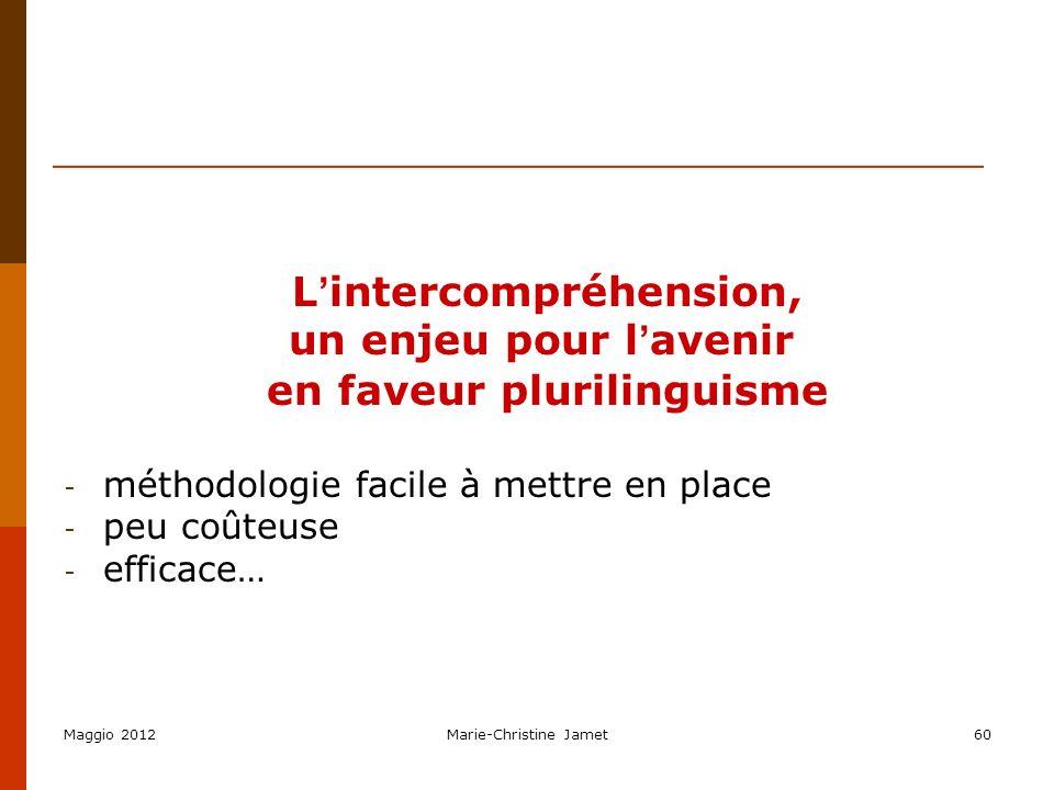 Maggio 2012Marie-Christine Jamet60 L intercompréhension, un enjeu pour l avenir en faveur plurilinguisme - méthodologie facile à mettre en place - peu