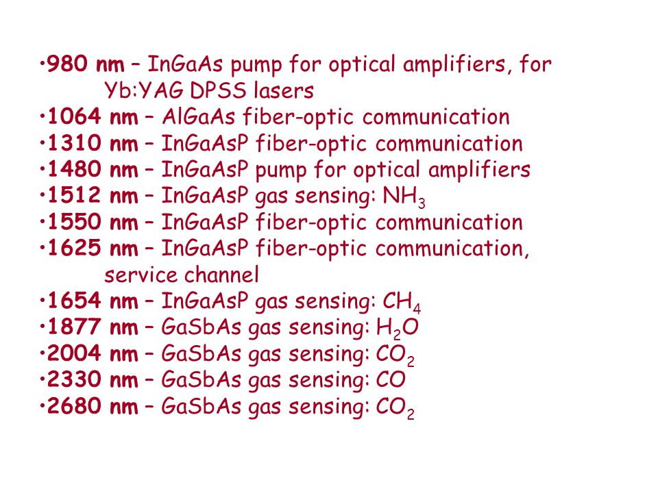980 nm – InGaAs pump for optical amplifiers, for Yb:YAG DPSS lasers 1064 nm – AlGaAs fiber-optic communication 1310 nm – InGaAsP fiber-optic communica