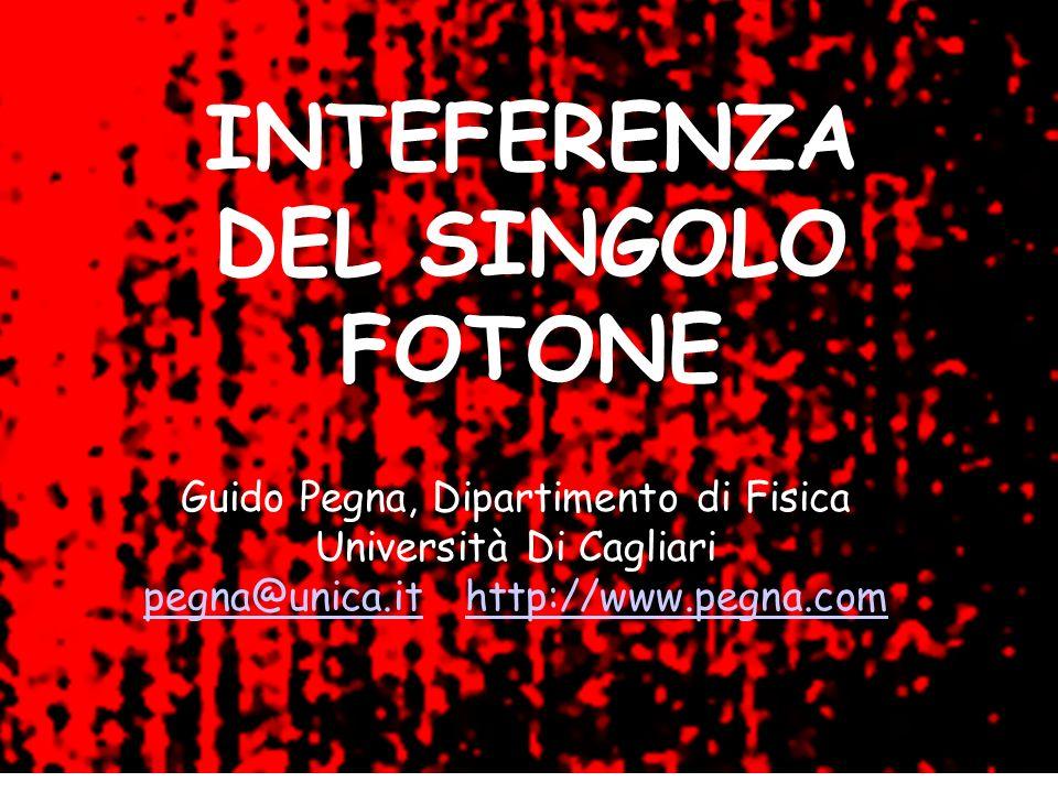 INTERFERANZA DEL SINGOLO FOTONE INTEFERENZA DEL SINGOLO FOTONE Guido Pegna, Dipartimento di Fisica Università Di Cagliari pegna@unica.itpegna@unica.it