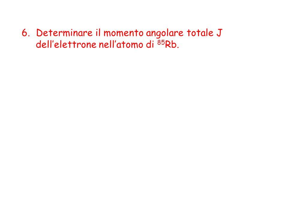 6.Determinare il momento angolare totale J dellelettrone nellatomo di 85 Rb.