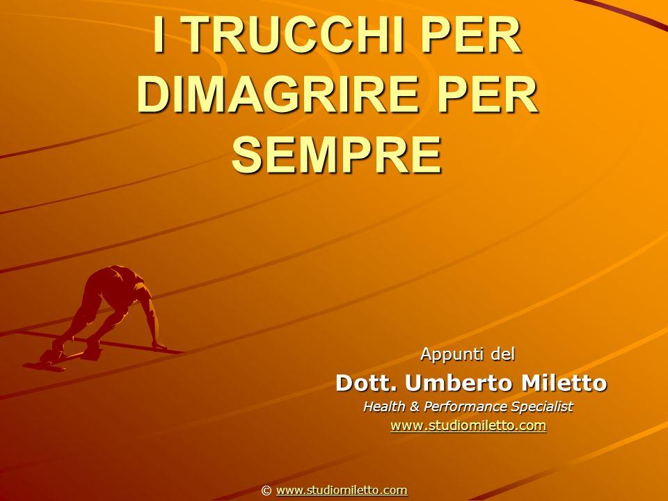 I TRUCCHI PER DIMAGRIRE PER SEMPRE Appunti del Dott. Umberto Miletto Dott. Umberto Miletto Health & Performance Specialist www.studiomiletto.com www.s
