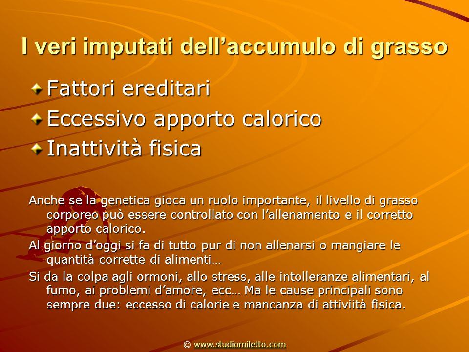 I veri imputati dellaccumulo di grasso Fattori ereditari Eccessivo apporto calorico Inattività fisica Anche se la genetica gioca un ruolo importante,