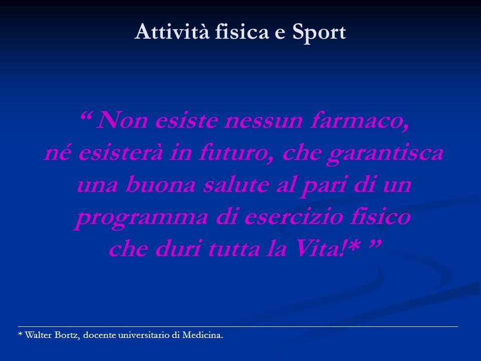 Attività fisica e Sport Non esiste nessun farmaco, né esisterà in futuro, che garantisca una buona salute al pari di un programma di esercizio fisico che duri tutta la Vita!* __________________________________________________________________________________ * Walter Bortz, docente universitario di Medicina.