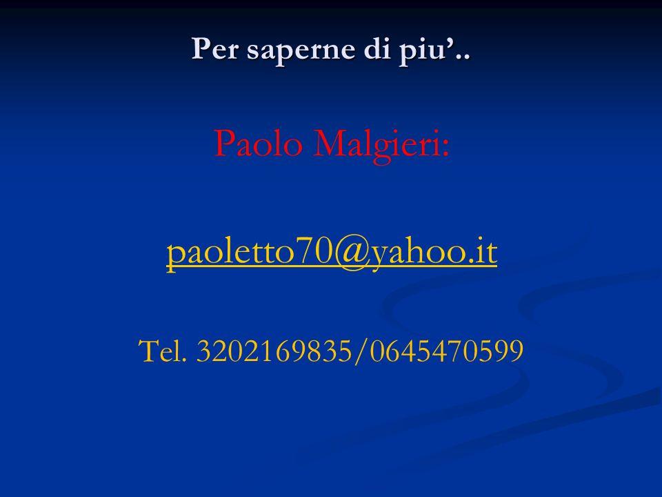 Per saperne di piu.. Paolo Malgieri: paoletto70@yahoo.it Tel. 3202169835/0645470599