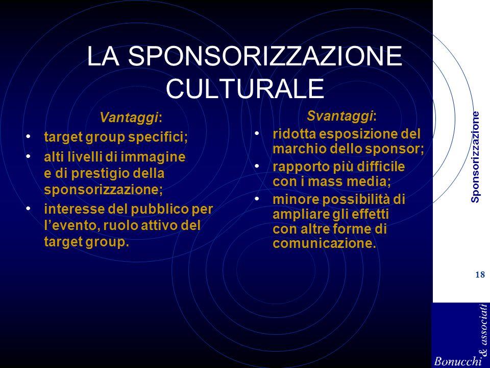 Sponsorizzazione 18 LA SPONSORIZZAZIONE CULTURALE Vantaggi: target group specifici; alti livelli di immagine e di prestigio della sponsorizzazione; interesse del pubblico per levento, ruolo attivo del target group.