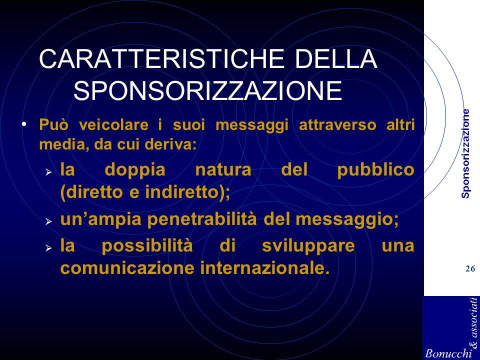 Sponsorizzazione 26 CARATTERISTICHE DELLA SPONSORIZZAZIONE Può veicolare i suoi messaggi attraverso altri media, da cui deriva: la doppia natura del pubblico (diretto e indiretto); unampia penetrabilità del messaggio; la possibilità di sviluppare una comunicazione internazionale.